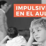 Impulsividad en el aula. ¿Cómo se detecta? ¿Cómo se gestiona?